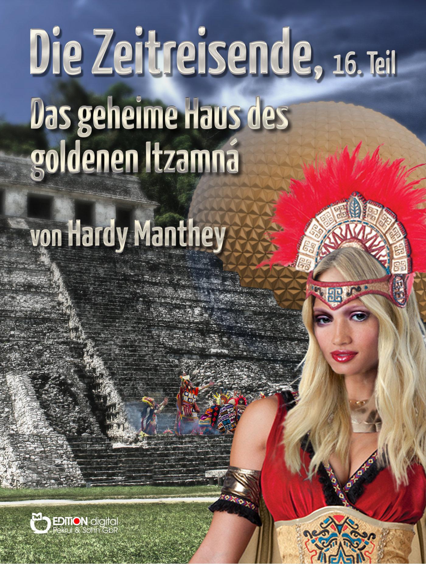 Die Zeitreisende, 16. Teil. Das geheime Haus des goldenen Itzamná von Hardy Manthey
