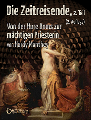 Die Zeitreisende, 2. Teil. Von der Hure Roms zur mächtigen Priesterin von Hardy Manthey