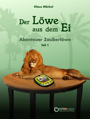 Der Löwe aus dem Ei. Abenteuer Zauberlöwe, Teil 1 von Klaus Möckel