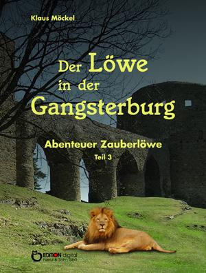 Der Löwe in der Gangsterburg. Abenteuer Zauberlöwe, Teil 3 von Klaus Möckel