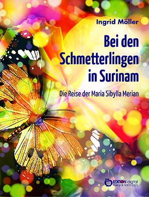 Bei den Schmetterlingen in Surinam. Die Reise der Maria Sibylla Merian von Ingrid Möller
