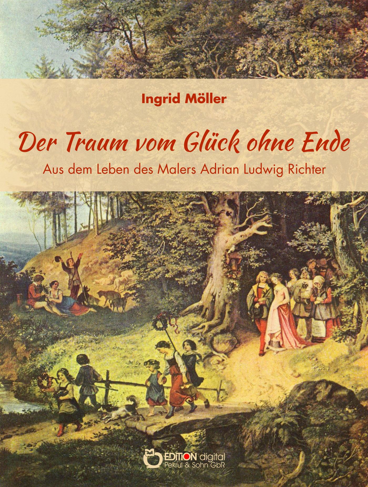 Der Traum vom Glück ohne Ende. Aus dem Leben des Malers Adrian Ludwig Richter. 2. Auflage von Ingrid Möller