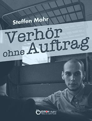 Verhör ohne Auftrag. Kriminalerzählung von Steffen Mohr