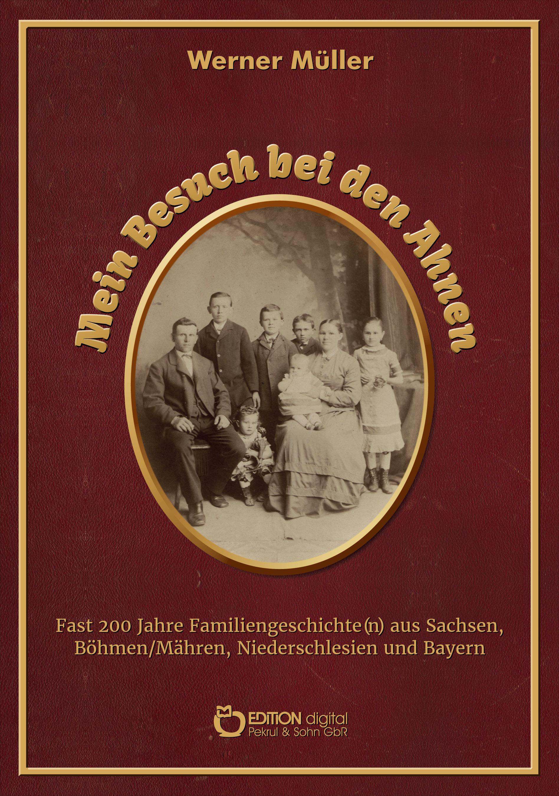 Mein Besuch bei den Ahnen. Fast 200 Jahre Familiengeschichte(n) aus Sachsen, Böhmen/Mähren, Niederschlesien und Bayern von Werner Müller