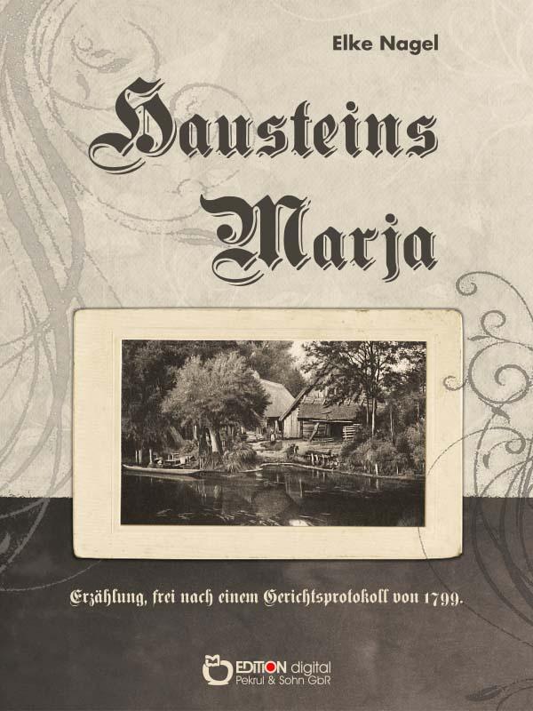Hausteins Marja. Erzählung, frei nach Gerichtsakten von 1799 von Elke Nagel