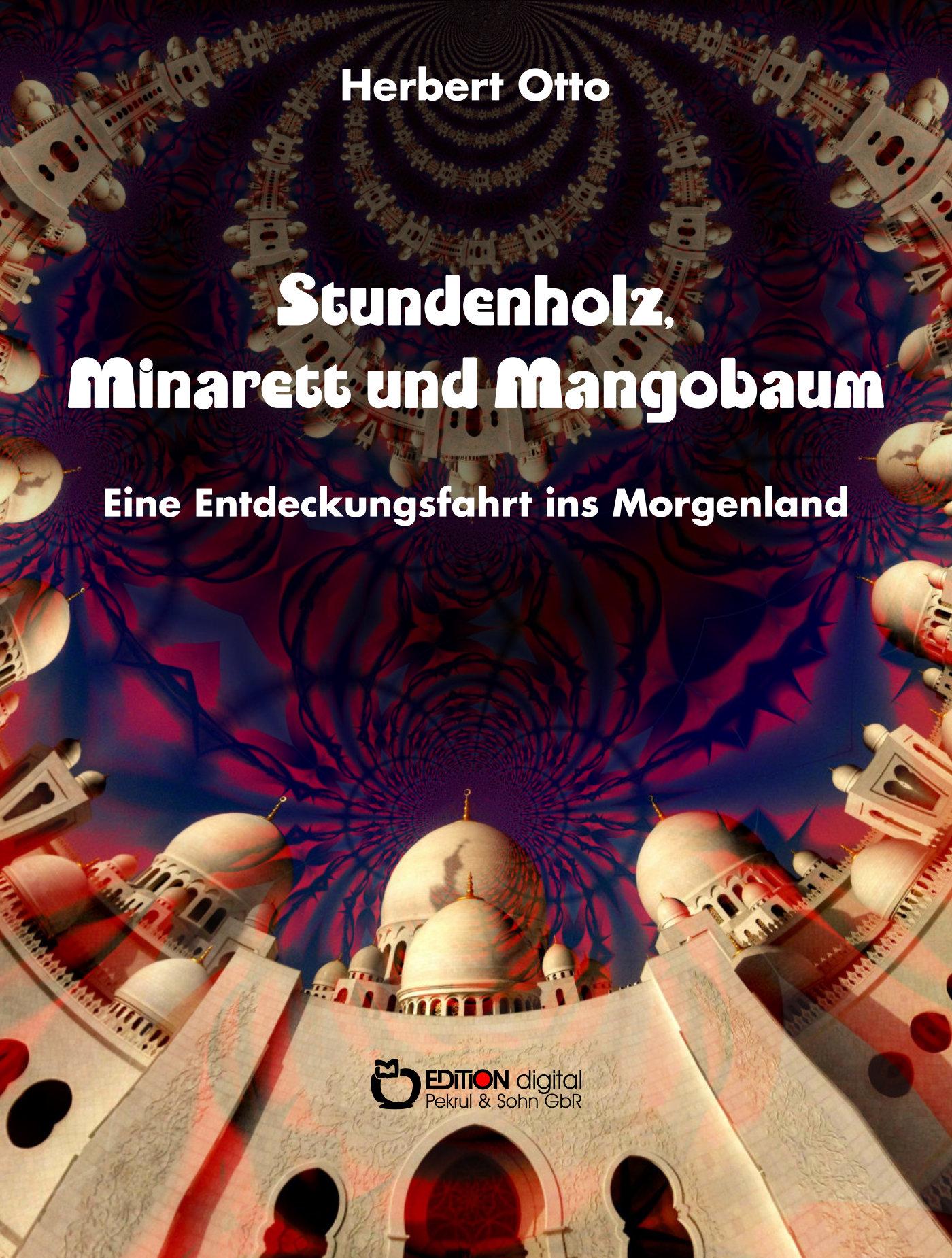Stundenholz, Minarett und Mangobaum. Eine Entdeckungsfahrt ins Morgenland von 1960 von Herbert Otto