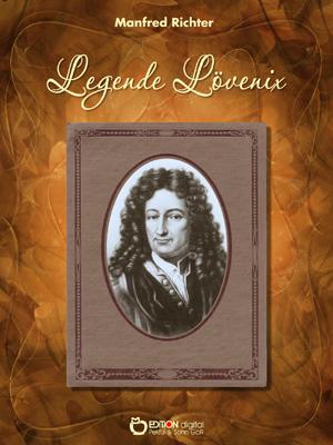 Legende Lövenix. Ein ungesicherter Bericht über die Liebe und anderes Merkwürdige im Leben des Gottfried Wilhelm Leibniz von Manfred Richter