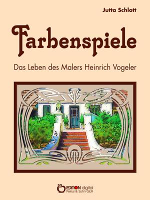 Farbenspiele. Das Leben des Malers Heinrich Vogeler von Jutta Schlott