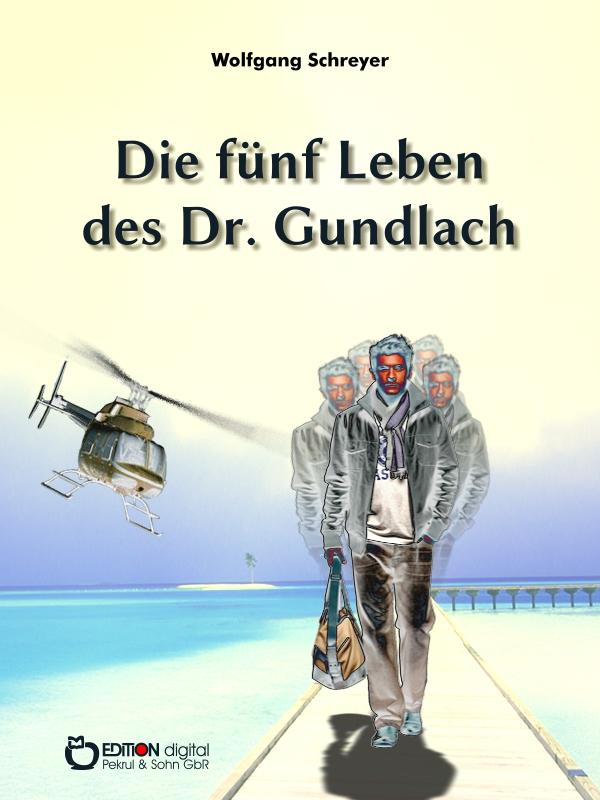 Die fünf Leben des Dr. Gundlach. Roman von Wolfgang Schreyer