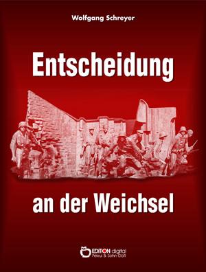Entscheidung an der Weichsel. Dokumentarbericht über Vorgeschichte und Verlauf des Warschauer Aufstandes von Wolfgang Schreyer