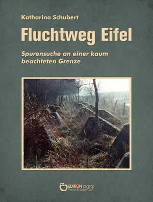 Fluchtweg Eifel. Spurensuche an einer kaum beachteten Grenze von Katharina Schubert