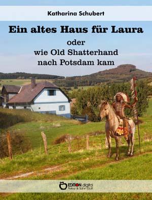 Ein altes Haus für Laura oder wie Old Shatterhand nach Potsdam kam. Roman von Katharina Schubert