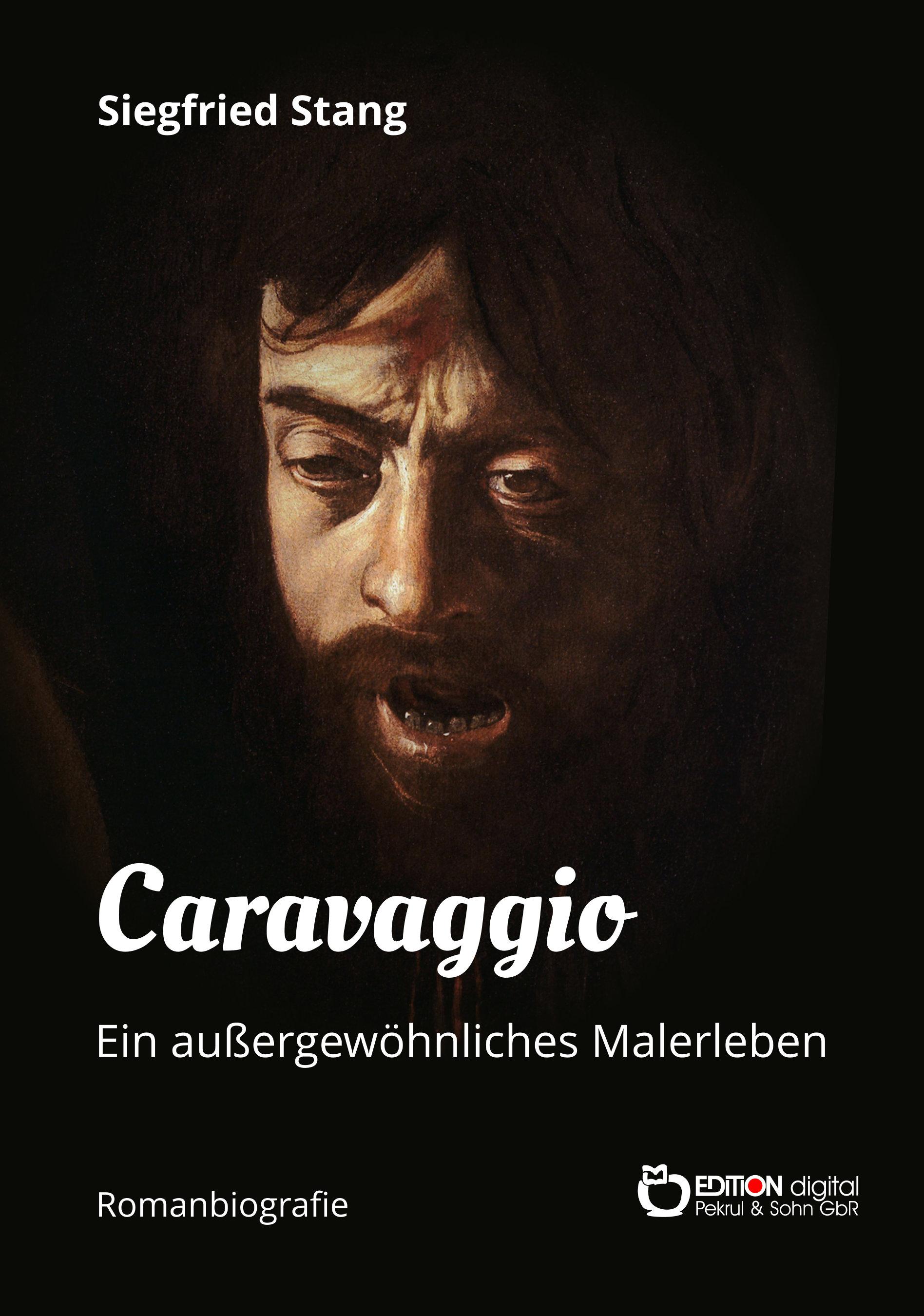 Caravaggio - Ein außergewöhnliches Malerleben. Romanbiografie von Siegfried Stang