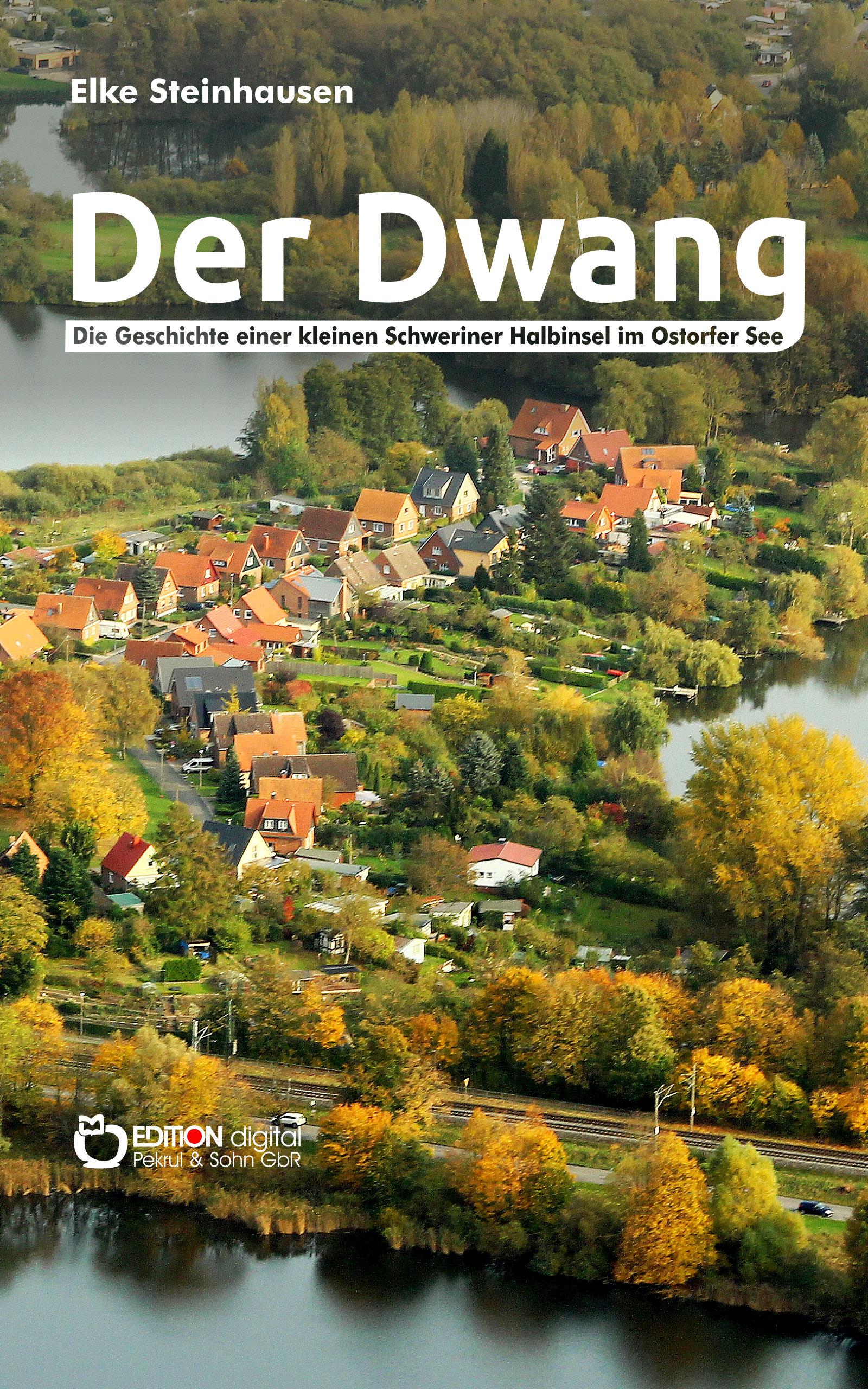 Der Dwang. Die Geschichte einer kleinen Schweriner Halbinsel im Ostorfer See von Elke Steinhausen