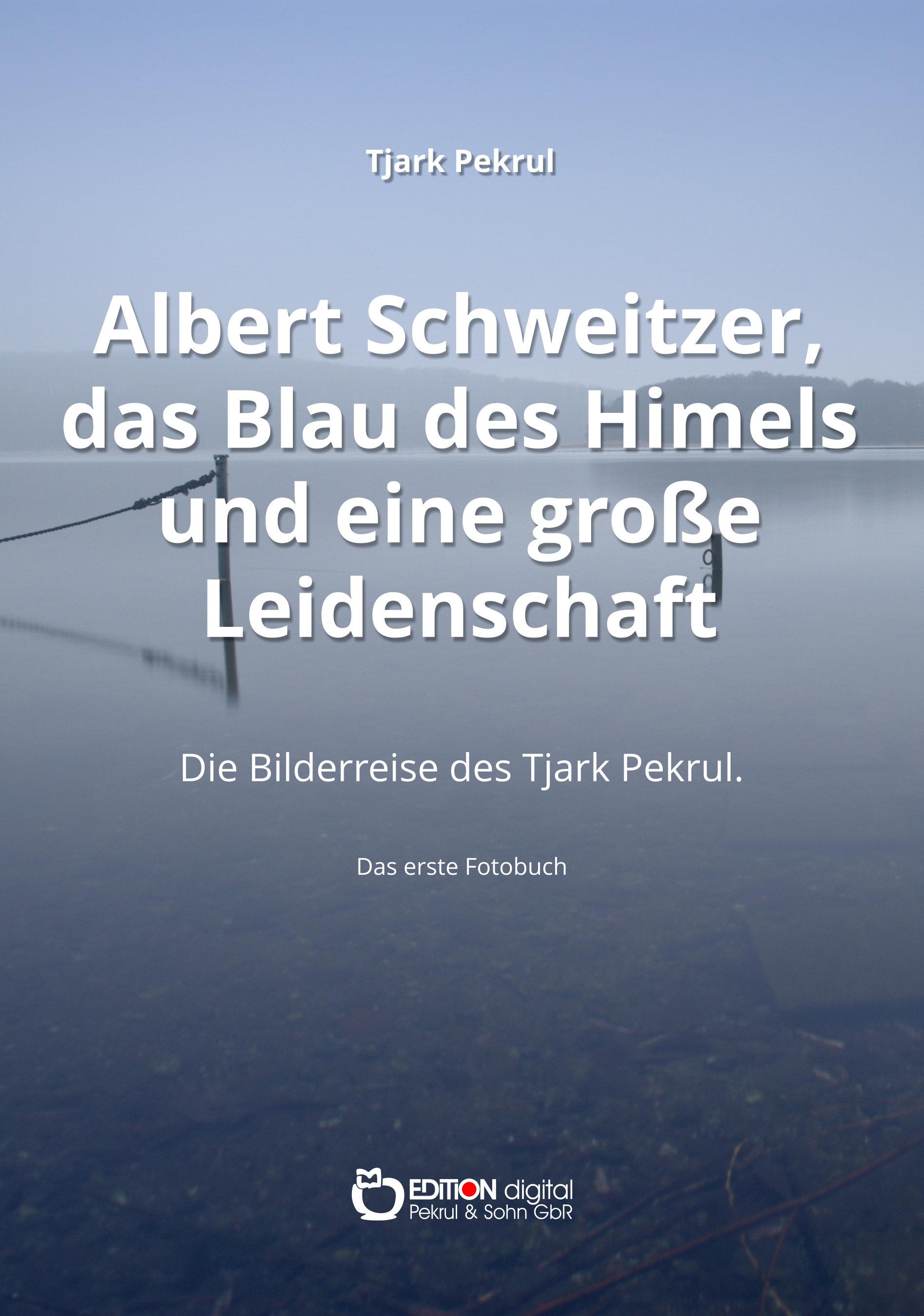 Albert Schweitzer, das Blau des Himmels und eine große Leidenschaft. Die Bilderreise des Tjark Pekrul. Das erste Fotobuch von Tjark Pekrul