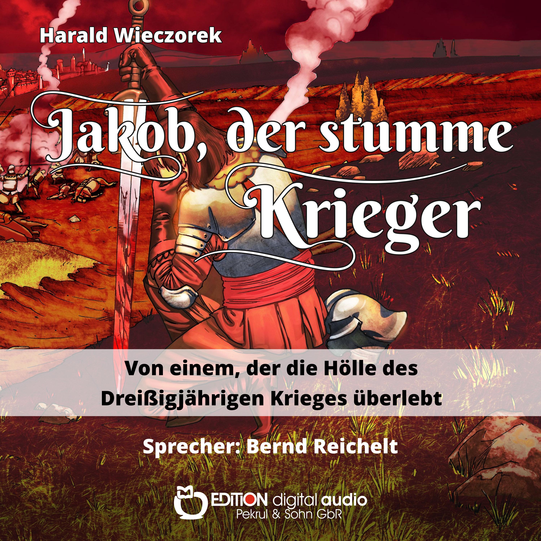 Jakob, der stumme Krieger. Von einem, der die Hölle des Dreißigjährigen Krieges überlebt von Harald Wieczorek, Bernd Reichelt (Sprecher)