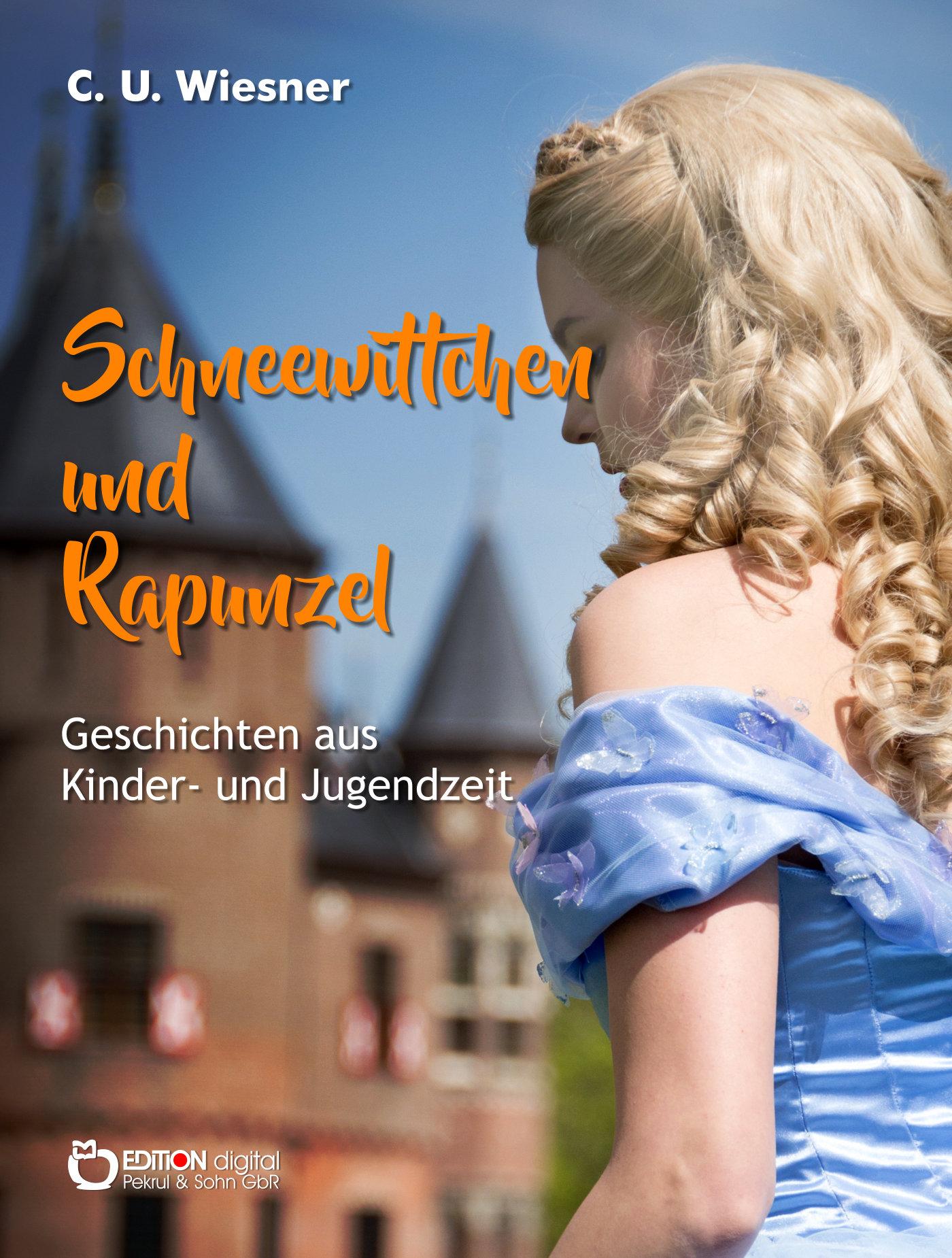 Schneewittchen und Rapunzel. Geschichten aus der Kinder- und Jugendzeit von C. U. Wiesner